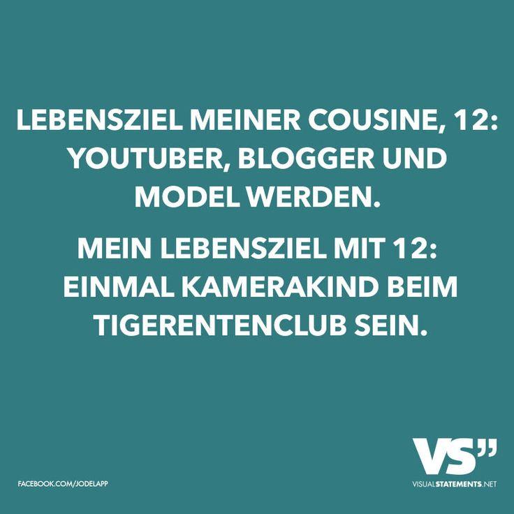 Lebensziel meiner Cousine, 12: YouTuber, Blogger und Model werden. Mein Lebensziel mit 12: Einmal Kamerakind beim Tigerentenclub sein.