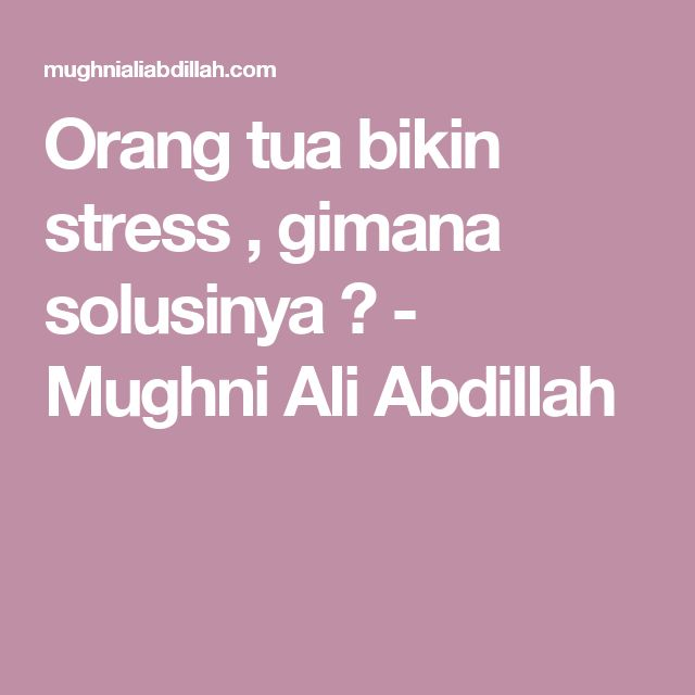 Orang tua bikin stress , gimana solusinya ? - Mughni Ali Abdillah