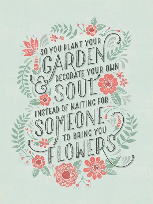 | Plante em seu jardim e decore sua alma, ao invés de esperar alguém que lhe traga flores.