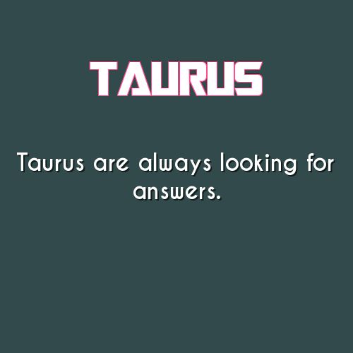 TAURUS are always looking for answers S q