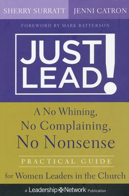 Just Lead!: A No Whining, No Complaining, No Nonsense Practical Guide for Women Leaders in the Church  -     By: Sherry Surratt (CEO of MOPS International), Jenni Catron.