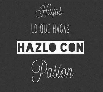 Hagas lo que hagas, hazlo con pasión.