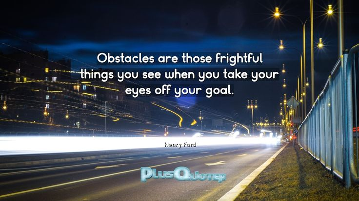"""Obstacles are those frightful things you see when you take your eyes off your goal.""- Henry Ford. 	Henry Ford � biography: Author Profession: Businessman Nationality: American Born: July 30, 1863 Died: April 7, 1947 #Eyes #Frightful #Goal #Obstacles #Off #See #Take #Things #Those #You #Your"