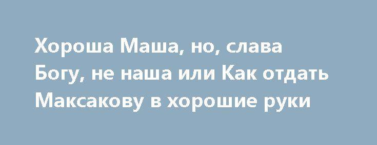 Хороша Маша, но, слава Богу, не наша или Как отдать Максакову в хорошие руки http://rusdozor.ru/2017/07/02/xorosha-masha-no-slava-bogu-ne-nasha-ili-kak-otdat-maksakovu-v-xoroshie-ruki/  Мария Максакова, в профиле которой до сих пор значится легендарное«солист-вокалист в Мариинском театре», как выяснили пранкеры, переживает на территории «незалежной» не лучшие времена. А именно: оперная дива нигде никем не востребована, поэтому готова принять любые предложения, лишь бы доказать свою ...