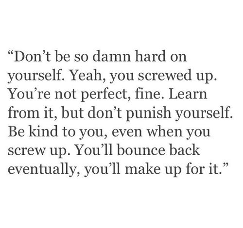"""Don't be so damn hard on yourself. Yeah, you screwed up. You're not perfect, fine. Learn from it, but don't punish yourself. Be kind to you, even when you screw up. You'll bounce back eventually, you'll make up for it."" ♡"