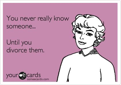 You never really know someone... Until you divorce them.
