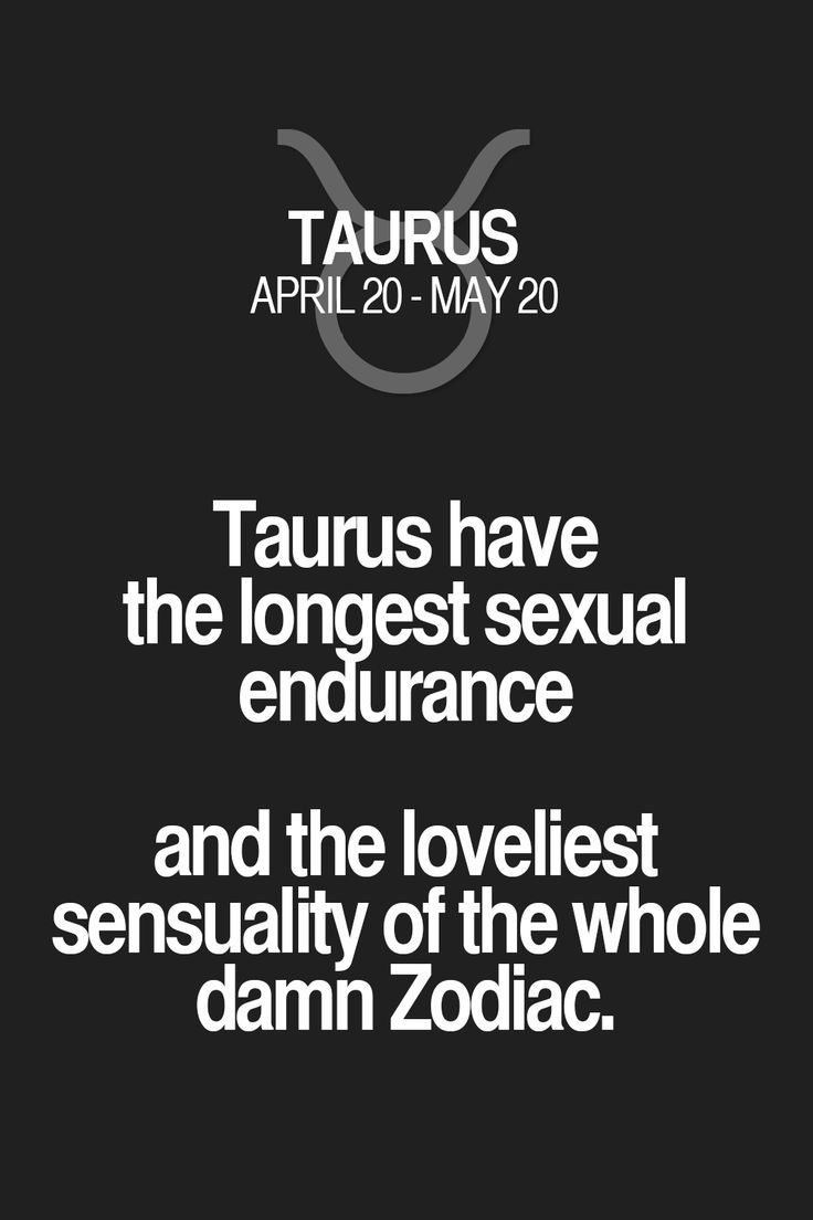 Taurus have the longest sexual endurance and the loveliest sensuality of the whole damn Zodiac. Taurus   Taurus Quotes   Taurus Zodiac Signs