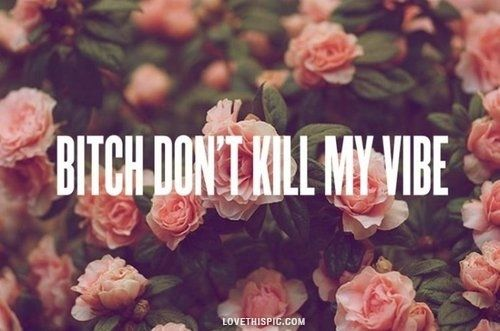 dont kill my vibe quotes quote flowers bitch