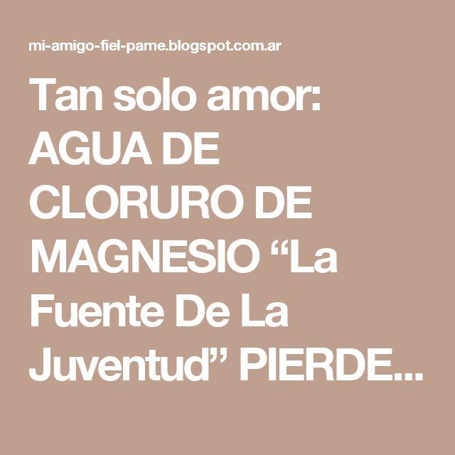 """Tan solo amor: AGUA DE CLORURO DE MAGNESIO """"La Fuente De La Juventud"""" PIERDE 10 AÑOS EN 7 DÍAS..!!!"""