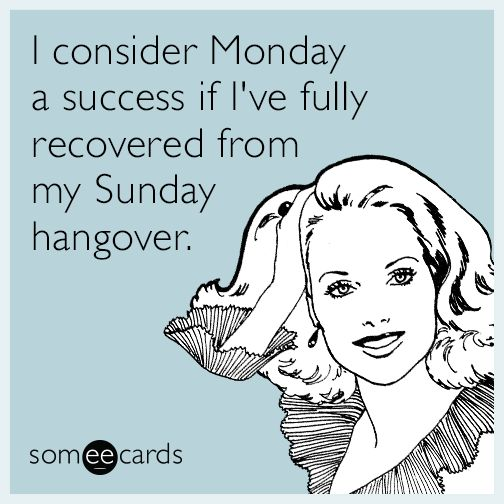 I consider Monday a success if I've fully recovered from my Sunday hangover.