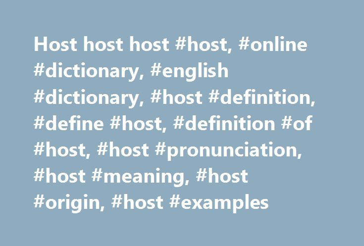 Host host host #host, #online #dictionary, #english #dictionary, #host #definition, #define #host, #definition #of #host, #host #pronunciation, #host #meaning, #host #origin, #host #examples http://wisconsin.remmont.com/host-host-host-host-online-dictionary-english-dictionary-host-definition-define-host-definition-of-host-host-pronunciation-host-meaning-host-origin-host-examples/  # host 1 The larger of two organisms in a symbiotic relationship. An organism or cell on or in which a parasite…