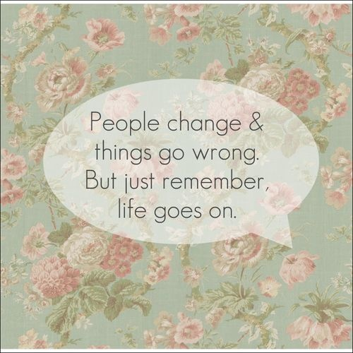 People Change And Things Go Wrong But Just Remember Life Goes On