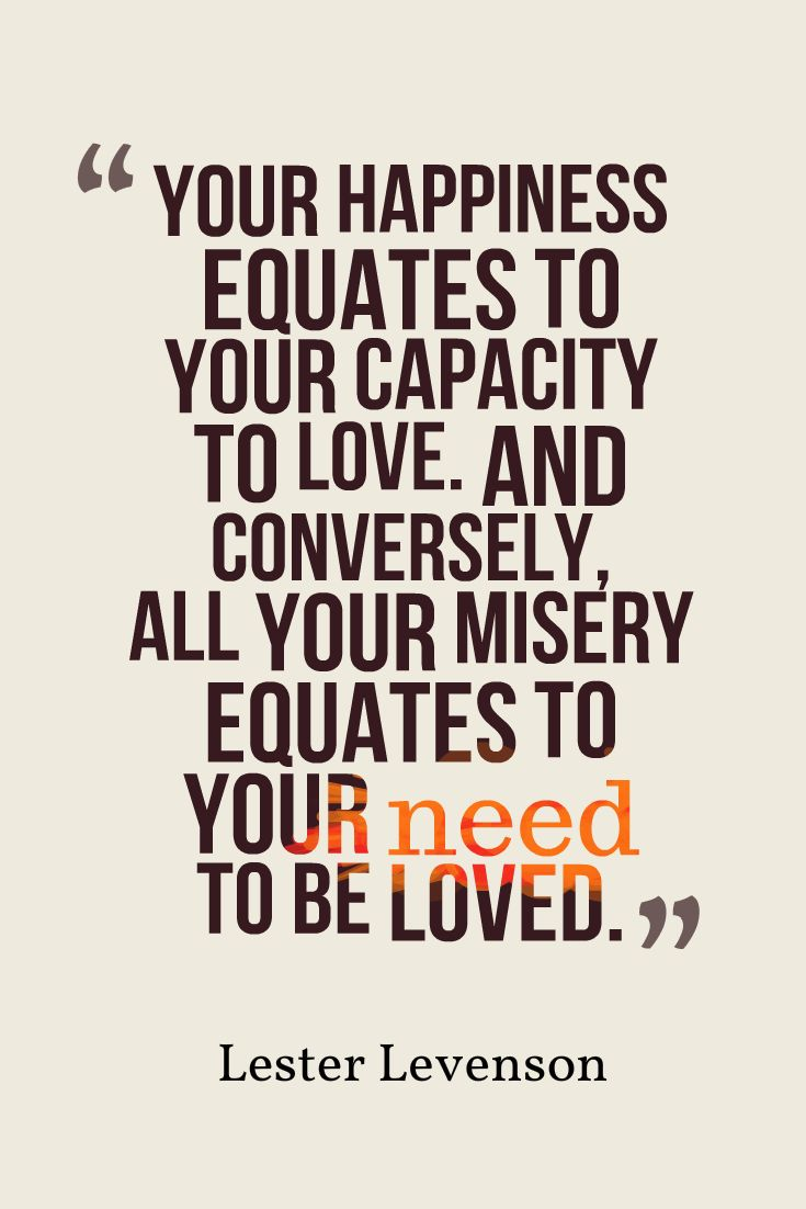 Your happiness equates to your capacity to love. And conversely, all your misery equates to your need to be loved. —LESTER LEVENSON