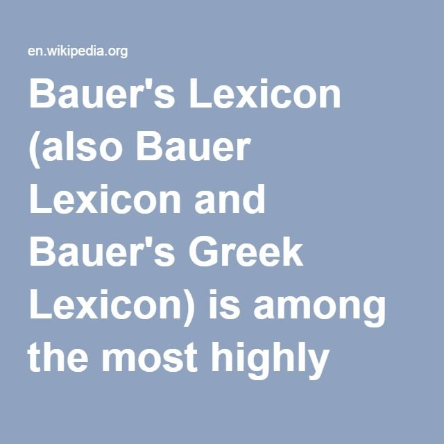 Bauer's Lexicon-- (also Bauer Lexicon and Bauer's Greek Lexicon) is among the most highly respected dictionaries of Biblical Greek. The producers of the German forerunner are Erwin Preuschen and Walter Bauer. The English edition is A Greek-English Lexicon of the New Testament and Other Early Christian Literature (the Third Edition was published in 2001 by The University of Chicago Press; ISBN 0226039331).