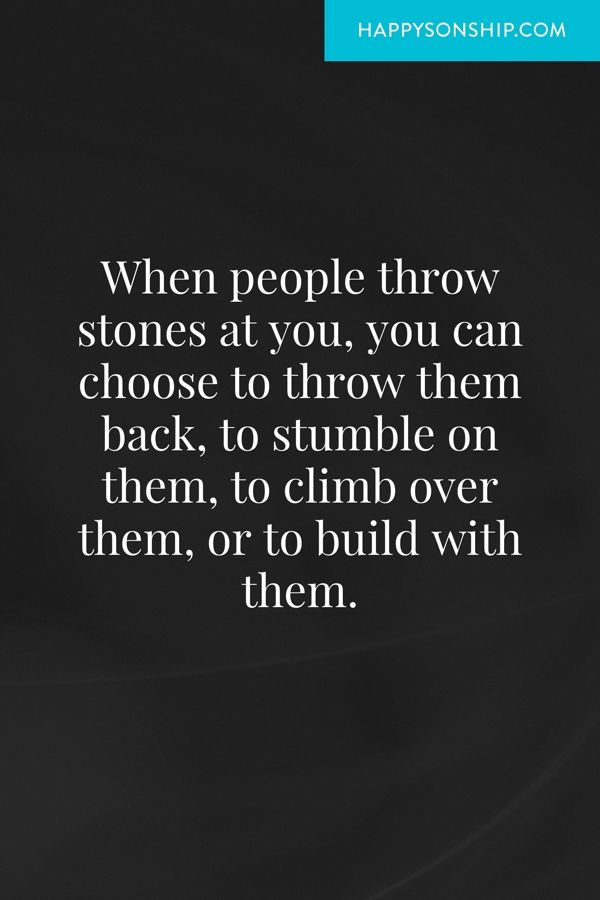When people throw stones at you, you can choose to throw them back, to stumble on them, to climb over them, or to build with them.