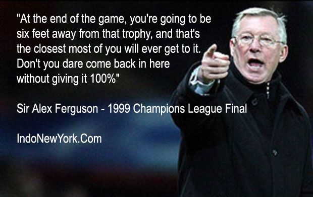 Sir Alex ferguson quote at half time in the 1999 champions league final.