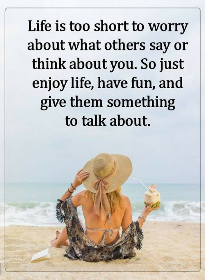 Quotes Life is too short to worry about what others say or think about you. So just enjoy life, have fun, and give them something to talk about.