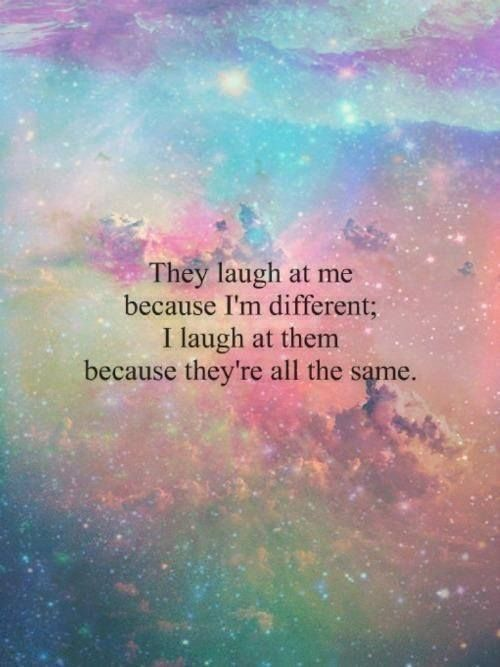 They laugh at me because I'm different, I laugh at them because they're all the same. True!!!