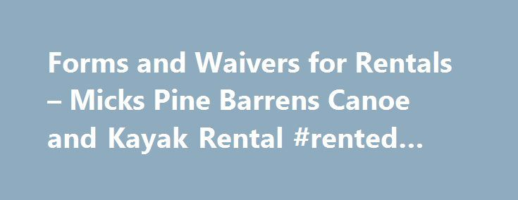 Forms and Waivers for Rentals – Micks Pine Barrens Canoe and Kayak Rental #rented #property http://renta.nef2.com/forms-and-waivers-for-rentals-micks-pine-barrens-canoe-and-kayak-rental-rented-property/  #rental forms # Forms and Waivers for Rentals Release Waiver for Participants Everyone can speed up their registration by filling out our Participant Release of Liability in advance. Each participant must sign. Children under 18 years old are required to have permission of their parent or…