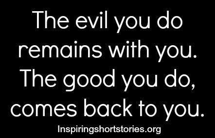 The evil you do remains with you. The good you do, comes back to you | Inspiring Short Stories
