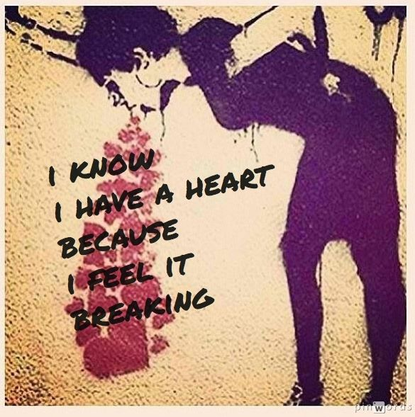 I know I have a heart because I feel it breaking