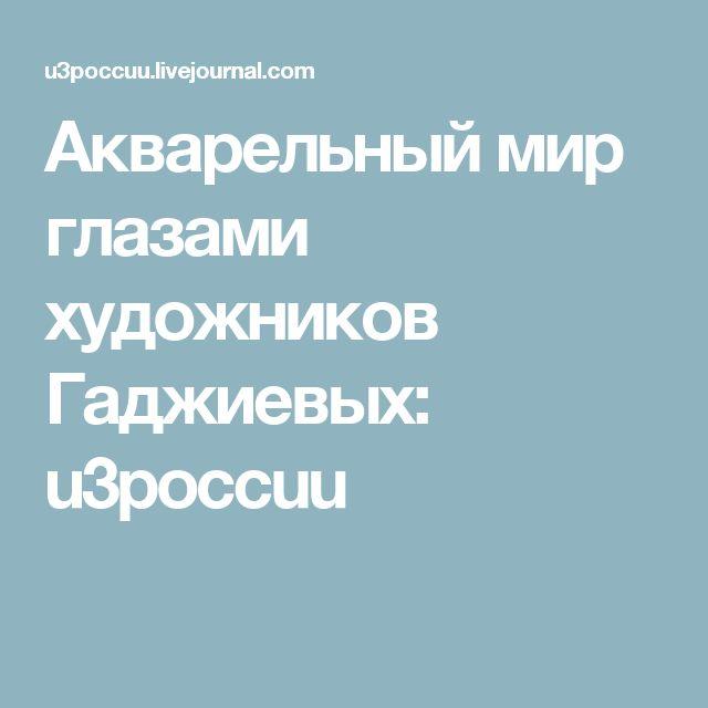 Акварельный мир глазами художников Гаджиевых: u3poccuu