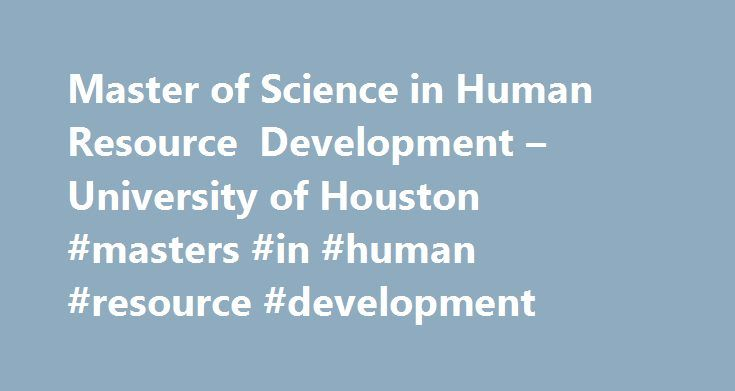 Master of Science in Human Resource Development – University of Houston #masters #in #human #resource #development http://eritrea.nef2.com/master-of-science-in-human-resource-development-university-of-houston-masters-in-human-resource-development/  # Master of Science in Human Resource Development Change. Learning. Performance Developing Global Leaders The Master of Science (MS) degree in Human Resource Development (HRD) is designed for the professional who seeks to lead and execute talent…