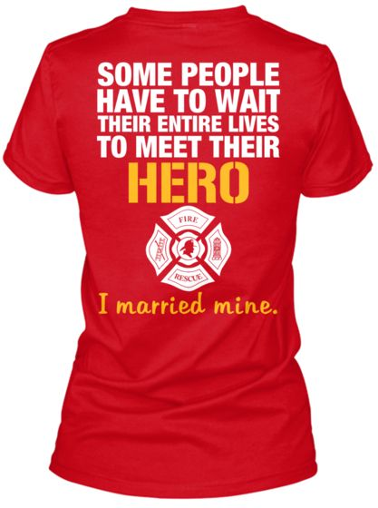 SOME PEOPLE HAVE TO WAIT THEIR ENTIRE LIVES TO MEET THEIR HERO I married mine. | Firefighter Wife T-shirt from Teespring.com
