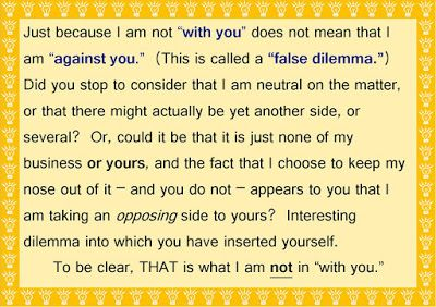 "DeboraLynn:  Journal Out-Loud: Reject The Summons To A False Dilemma Just because I am not ""with you"" does not mean that I am ""against you."" (This is called a ""false dilemma."") Do not actualize an enemy or opponent where there was none."