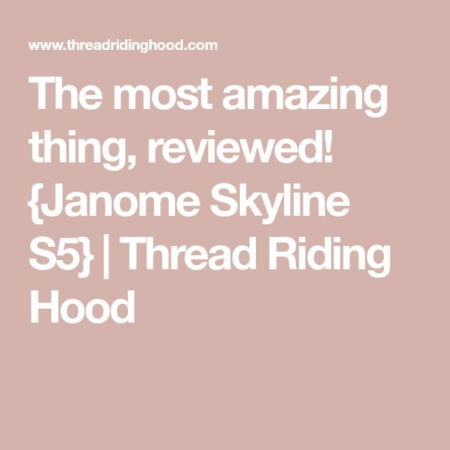 The most amazing thing, reviewed! {Janome Skyline S5} | Thread Riding Hood