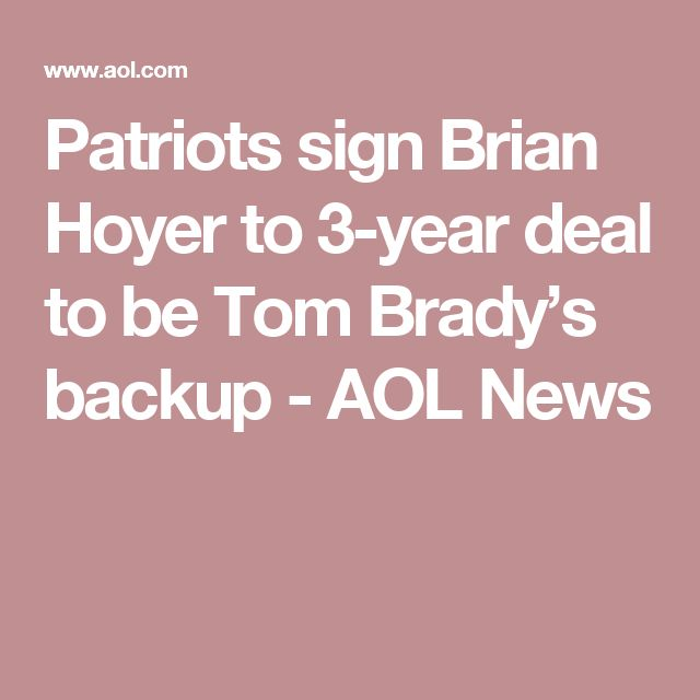 Patriots sign Brian Hoyer to 3-year deal to be Tom Brady's backup - AOL News