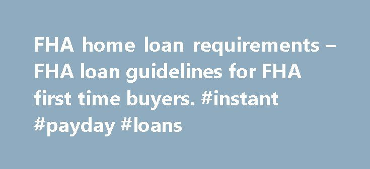 FHA home loan requirements – FHA loan guidelines for FHA first time buyers. #instant #payday #loans http://loans.remmont.com/fha-home-loan-requirements-fha-loan-guidelines-for-fha-first-time-buyers-instant-payday-loans/  #fha home loans # Finding a FHA home Apply for a FHA Home Loan Find an FHA Expert Realtor here Whether you're a first time home buyer, moving to a new home or refinancing your existing FHA mortgage. an FHA insured loan will let you purchase a home with a low down payment and…