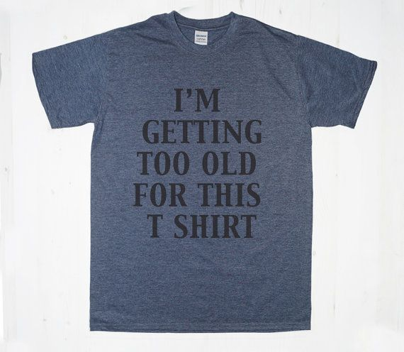 I'm Getting Too Old For This T Shirt TShirt Tee T-Shirt Mens Womens Unisex Gift Funny Humour
