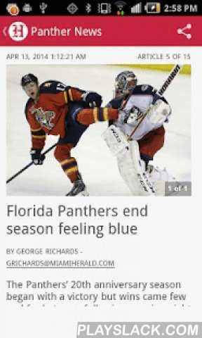 "Panthers Hockey  Android App - playslack.com ,  Attention Cats fans, this is the MUST-HAVE application for you! Follow the Florida Panthers with exclusive 24/7 coverage from The Miami Herald and around the web. Access the latest Florida Panthers stories anytime, anywhere. Includes: - Miami Herald blog - ""On Frozen Pond."" Read exclusive reports, analysis, insider information and opinion - Exclusive daily beat coverage of the team from Miami Herald Sports reporters - Photo reports: Relive the…"