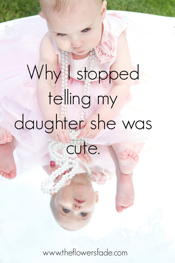 Why I stopped telling my daughter she was cute.