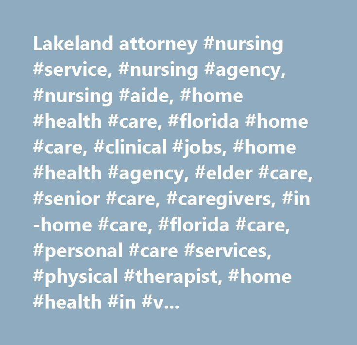Lakeland attorney #nursing #service, #nursing #agency, #nursing #aide, #home #health #care, #florida #home #care, #clinical #jobs, #home #health #agency, #elder #care, #senior #care, #caregivers, #in-home #care, #florida #care, #personal #care #services, #physical #therapist, #home #health #in #venice, #home #health #in #port #charlotte, #home #health #in #sarasota, #home #health #in #tampa, #home #health #in #bradenton, #home #health #in #lakeland, #home #health #in #sarasota, #home #health…