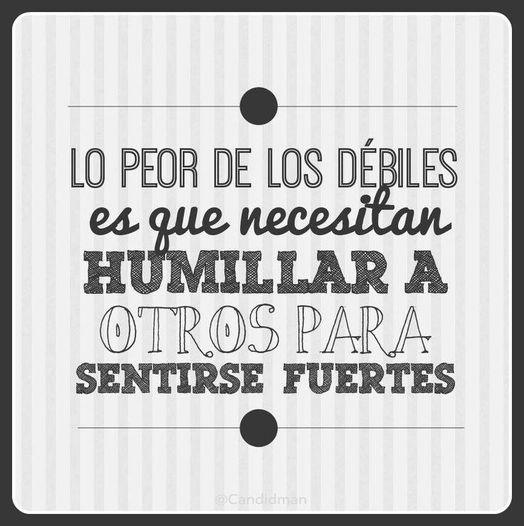 """""""Lo peor de los débiles es que necesitan humillar a otros para sentirse fuertes"""". #Frases"""