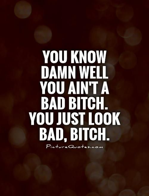 You know damn well you ain't a bad bitch. You just look bad, bitch. Picture Quotes.