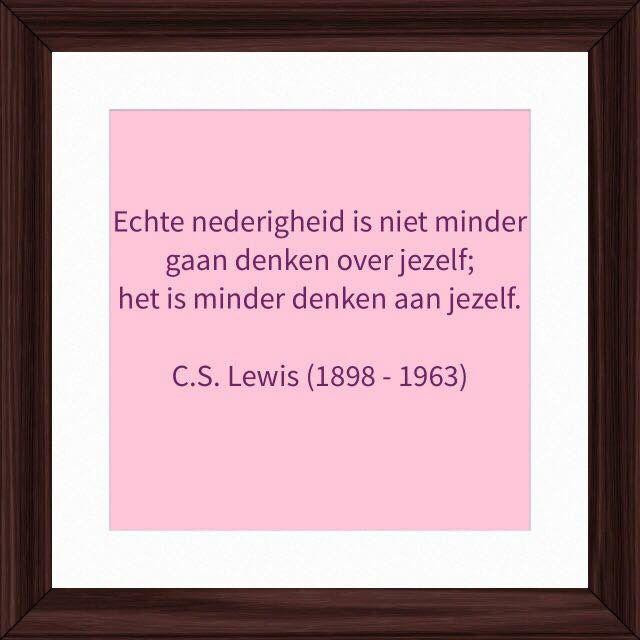Echte nederigheid is niet minder  gaan denken over jezelf;  het is minder denken aan jezelf.   C.S. Lewis (1898 - 1963)