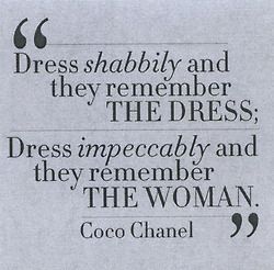 Dress shabbily and they remember the dress;  Dress impeccably and they remember the woman.     - Coco Chanel