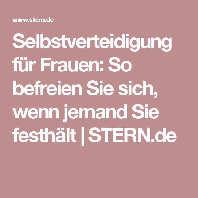 Selbstverteidigung für Frauen: So befreien Sie sich, wenn jemand Sie festhält | STERN.de