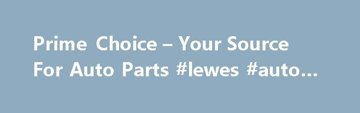 Prime Choice – Your Source For Auto Parts #lewes #auto #mall http://auto.nef2.com/prime-choice-your-source-for-auto-parts-lewes-auto-mall/  #prime choice auto parts # Get High Quality Auto Parts At Low Prices! Looking for new auto parts at the lowest possible prices? You don t have to give up quality or customer service! Prime Choice is your Canadian online auto parts factory outlet store offering the best in customer service, quality, and price. Start saving more Continue Reading