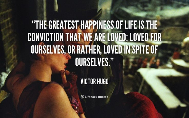 The greatest happiness of life is the conviction that we are loved