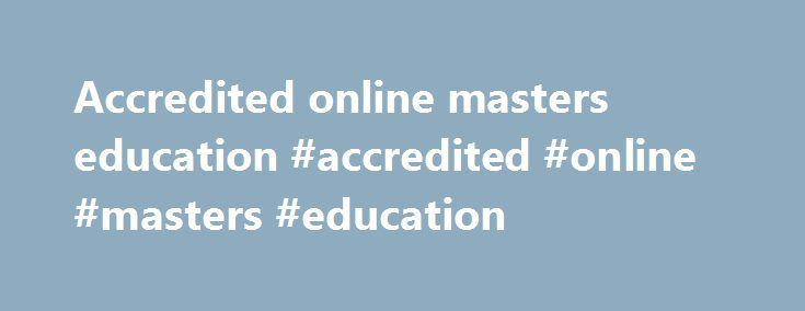 Accredited online masters education #accredited #online #masters #education http://sierra-leone.remmont.com/accredited-online-masters-education-accredited-online-masters-education/  # Online-education.net – The Online Education Database Online education: thousands have turned to it to improve their skills and take their careers to the next level. Whether you're interested in earning your high school diploma, are returning to college after years in the workplace, or simply want to continue…