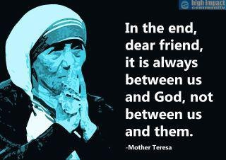 "Mother Teresa. ""In the end, dear friend, it is always between us and God, not between us and them."" But remember we must serve them to get to Him in the end."