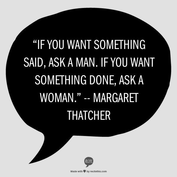 """""""If you want something said, ask a man. If you want something done, ask a woman."""" -- Margaret Thatcher."""