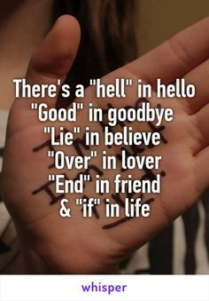 "There's a ""hell"" in hello ""Good"" in goodbye ""Lie"" in believe ""Over"" in lover ""End"" in friend & ""if"" in life – Lani Timm"