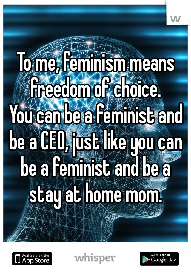 To me, feminism means freedom of choice. You can be a feminist and be a CEO, just like you can be a feminist and be a stay at home mom.
