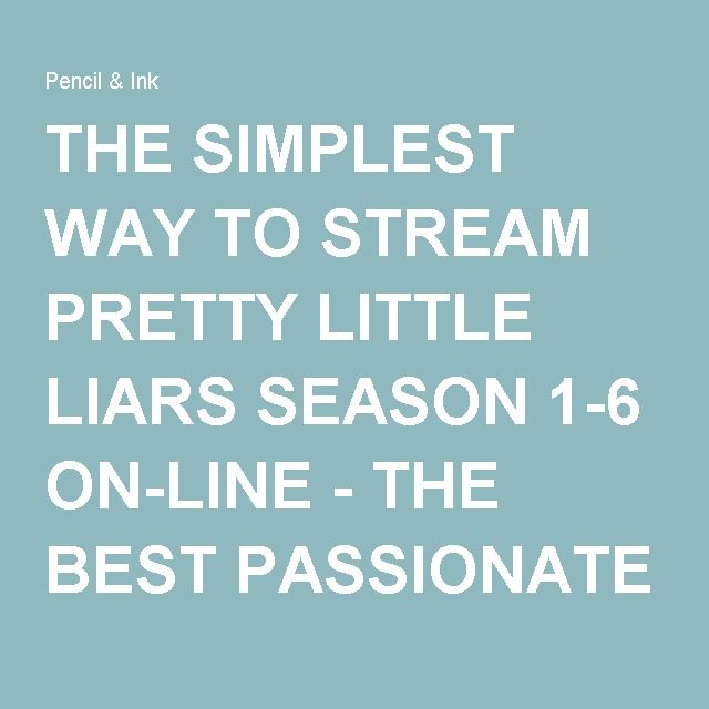 THE SIMPLEST WAY TO STREAM PRETTY LITTLE LIARS SEASON 1-6 ON-LINE - THE BEST PASSIONATE DRAMA