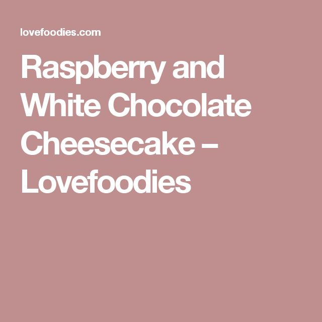 Raspberry and White Chocolate Cheesecake – Lovefoodies